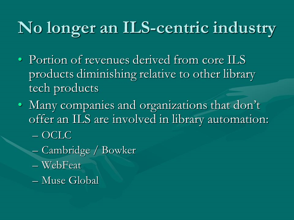 No longer an ILS-centric industry Portion of revenues derived from core ILS products diminishing relative to other library tech productsPortion of rev