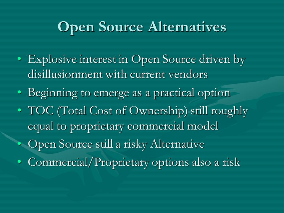 Open Source Alternatives Explosive interest in Open Source driven by disillusionment with current vendorsExplosive interest in Open Source driven by disillusionment with current vendors Beginning to emerge as a practical optionBeginning to emerge as a practical option TOC (Total Cost of Ownership) still roughly equal to proprietary commercial modelTOC (Total Cost of Ownership) still roughly equal to proprietary commercial model Open Source still a risky AlternativeOpen Source still a risky Alternative Commercial/Proprietary options also a riskCommercial/Proprietary options also a risk