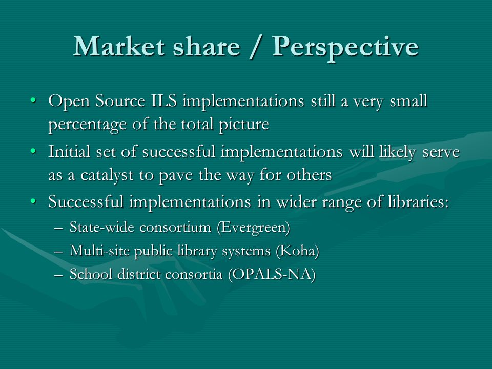 Market share / Perspective Open Source ILS implementations still a very small percentage of the total pictureOpen Source ILS implementations still a very small percentage of the total picture Initial set of successful implementations will likely serve as a catalyst to pave the way for othersInitial set of successful implementations will likely serve as a catalyst to pave the way for others Successful implementations in wider range of libraries:Successful implementations in wider range of libraries: –State-wide consortium (Evergreen) –Multi-site public library systems (Koha) –School district consortia (OPALS-NA)