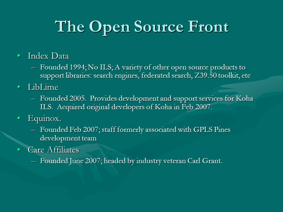 The Open Source Front Index DataIndex Data –Founded 1994; No ILS; A variety of other open source products to support libraries: search engines, federated search, Z39.50 toolkit, etc LibLimeLibLime –Founded 2005.