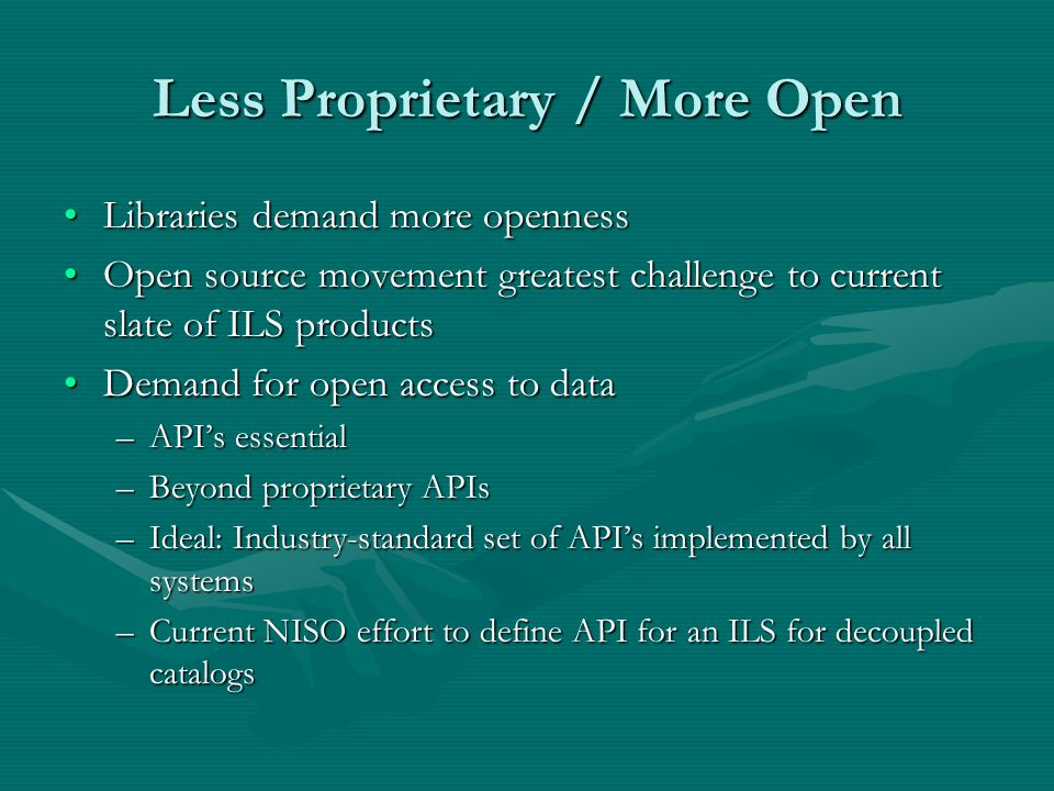 Less Proprietary / More Open Libraries demand more opennessLibraries demand more openness Open source movement greatest challenge to current slate of ILS productsOpen source movement greatest challenge to current slate of ILS products Demand for open access to dataDemand for open access to data –APIs essential –Beyond proprietary APIs –Ideal: Industry-standard set of APIs implemented by all systems –Current NISO effort to define API for an ILS for decoupled catalogs