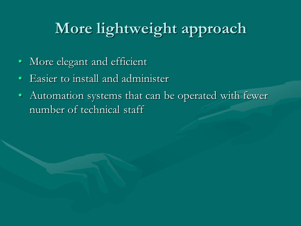 More lightweight approach More elegant and efficientMore elegant and efficient Easier to install and administerEasier to install and administer Automa