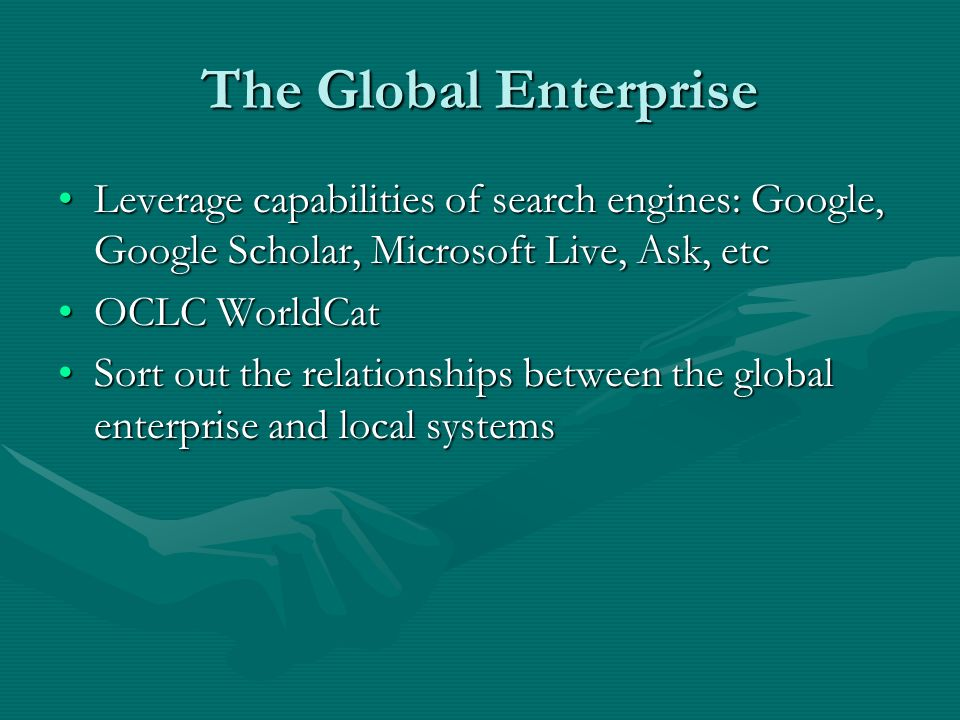 The Global Enterprise Leverage capabilities of search engines: Google, Google Scholar, Microsoft Live, Ask, etcLeverage capabilities of search engines