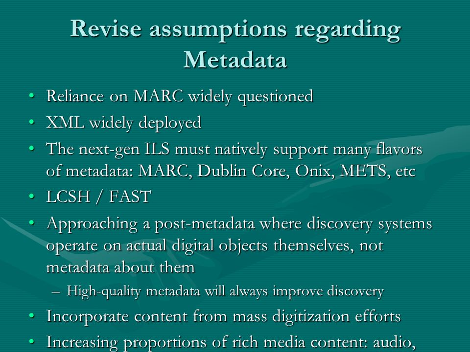 Revise assumptions regarding Metadata Reliance on MARC widely questionedReliance on MARC widely questioned XML widely deployedXML widely deployed The