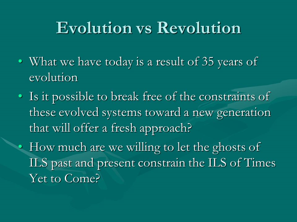 Evolution vs Revolution What we have today is a result of 35 years of evolutionWhat we have today is a result of 35 years of evolution Is it possible to break free of the constraints of these evolved systems toward a new generation that will offer a fresh approach?Is it possible to break free of the constraints of these evolved systems toward a new generation that will offer a fresh approach.