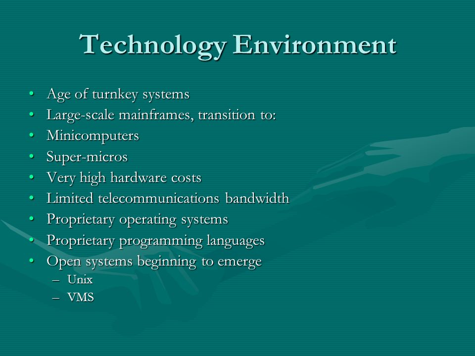 Technology Environment Age of turnkey systemsAge of turnkey systems Large-scale mainframes, transition to:Large-scale mainframes, transition to: MinicomputersMinicomputers Super-microsSuper-micros Very high hardware costsVery high hardware costs Limited telecommunications bandwidthLimited telecommunications bandwidth Proprietary operating systemsProprietary operating systems Proprietary programming languagesProprietary programming languages Open systems beginning to emergeOpen systems beginning to emerge –Unix –VMS