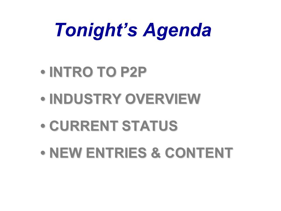 Tonights Agenda INTRO TO P2P INTRO TO P2P INDUSTRY OVERVIEW INDUSTRY OVERVIEW CURRENT STATUS CURRENT STATUS NEW ENTRIES & CONTENT NEW ENTRIES & CONTENT