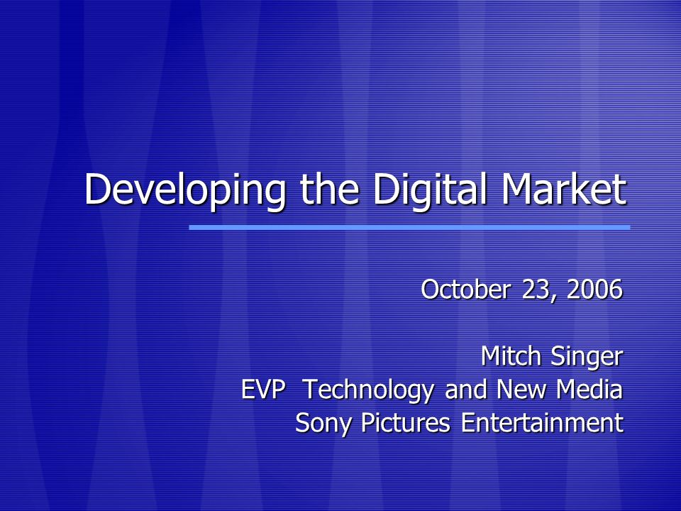 Developing the Digital Market October 23, 2006 Mitch Singer EVP Technology and New Media Sony Pictures Entertainment