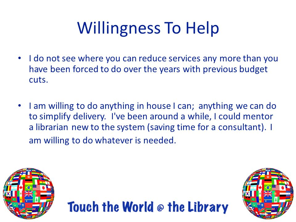 Willingness To Help I do not see where you can reduce services any more than you have been forced to do over the years with previous budget cuts.
