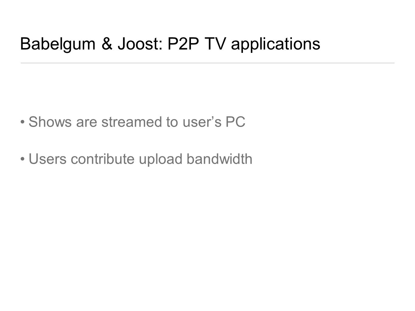 Babelgum & Joost: P2P TV applications Shows are streamed to users PC Users contribute upload bandwidth