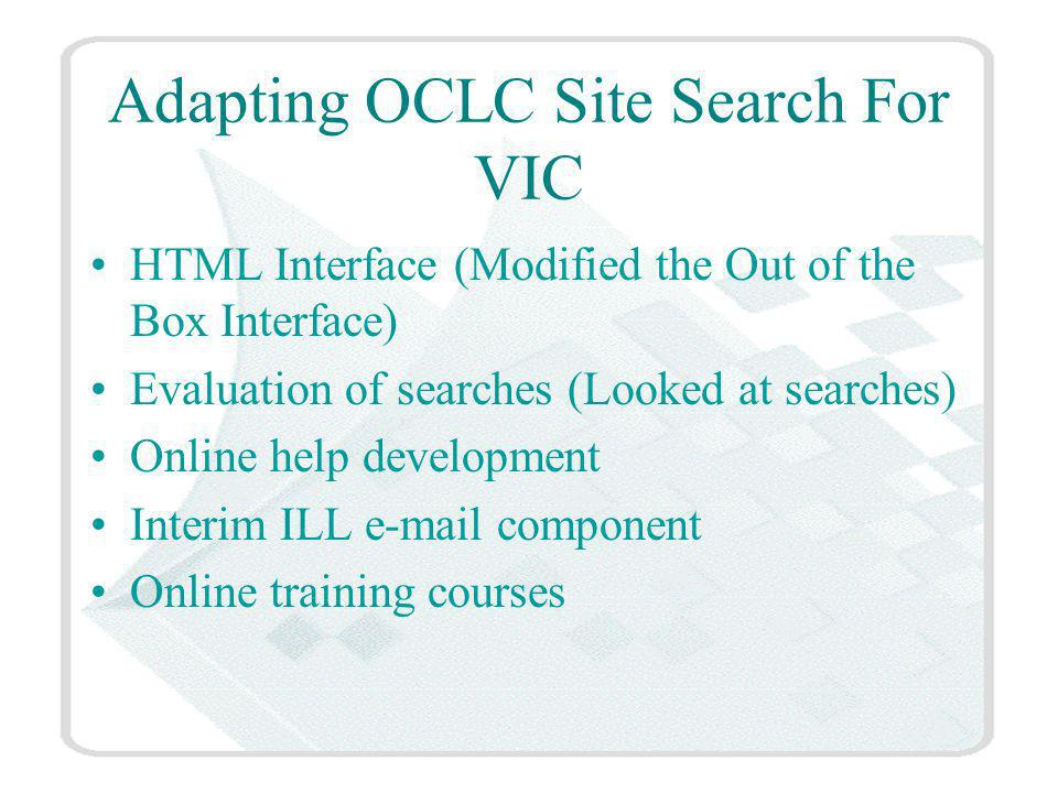 Adapting OCLC Site Search For VIC HTML Interface (Modified the Out of the Box Interface) Evaluation of searches (Looked at searches) Online help development Interim ILL  component Online training courses