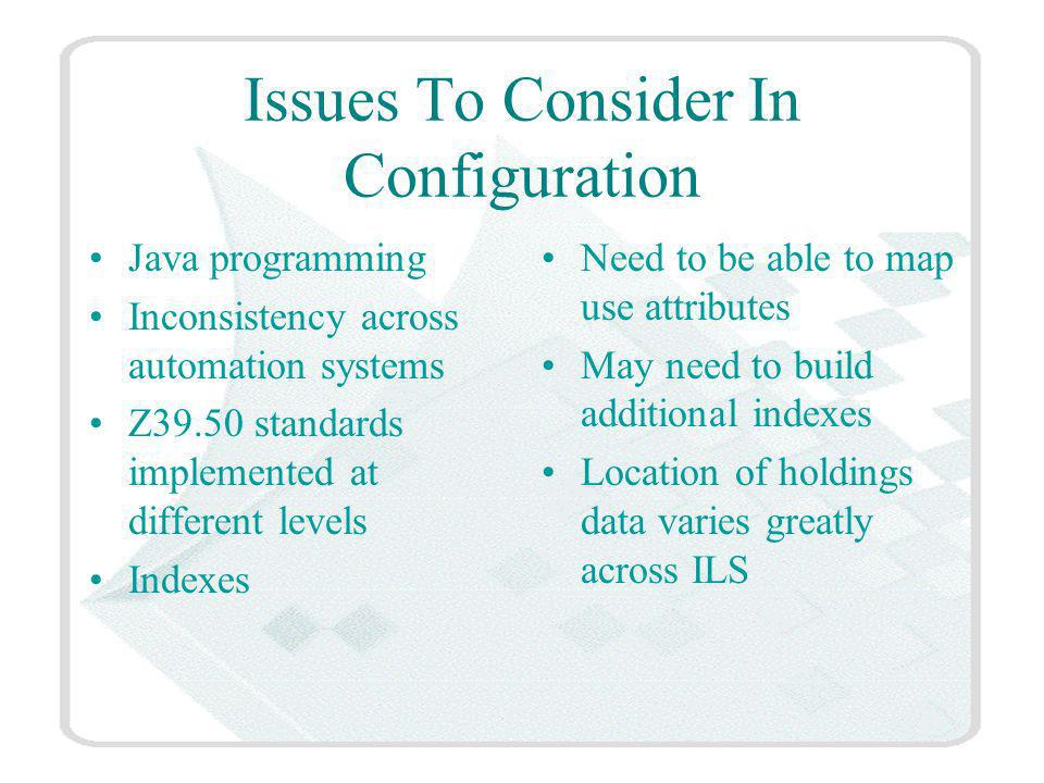 Issues To Consider In Configuration Java programming Inconsistency across automation systems Z39.50 standards implemented at different levels Indexes Need to be able to map use attributes May need to build additional indexes Location of holdings data varies greatly across ILS