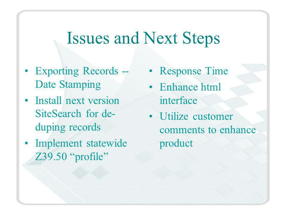 Issues and Next Steps Exporting Records -- Date Stamping Install next version SiteSearch for de- duping records Implement statewide Z39.50 profile Response Time Enhance html interface Utilize customer comments to enhance product