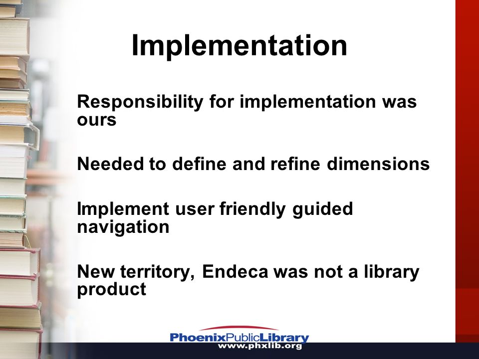 Implementation Responsibility for implementation was ours Needed to define and refine dimensions Implement user friendly guided navigation New territory, Endeca was not a library product