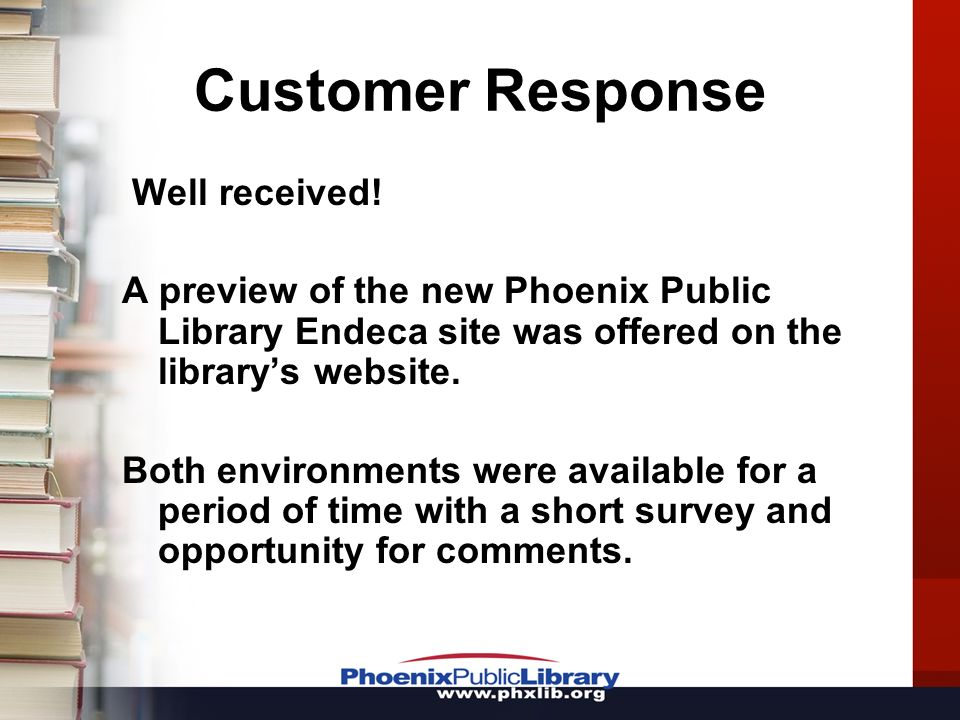 Customer Response Well received! A preview of the new Phoenix Public Library Endeca site was offered on the librarys website. Both environments were a