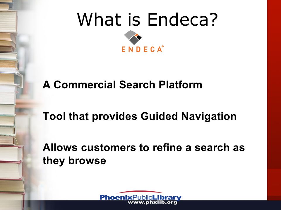 A Commercial Search Platform Tool that provides Guided Navigation Allows customers to refine a search as they browse What is Endeca