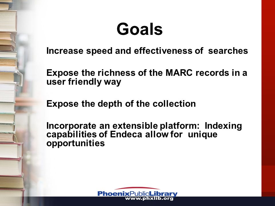 Goals Increase speed and effectiveness of searches Expose the richness of the MARC records in a user friendly way Expose the depth of the collection Incorporate an extensible platform: Indexing capabilities of Endeca allow for unique opportunities
