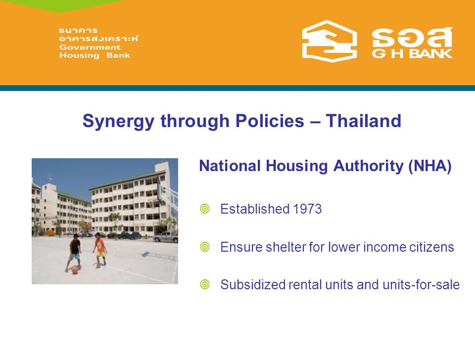 Synergy through Policies – Thailand National Housing Authority (NHA) Established 1973 Ensure shelter for lower income citizens Subsidized rental units and units-for-sale