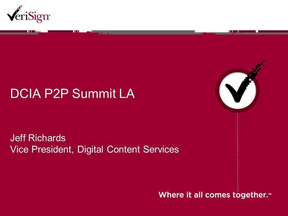 DCIA P2P Summit LA Jeff Richards Vice President, Digital Content Services