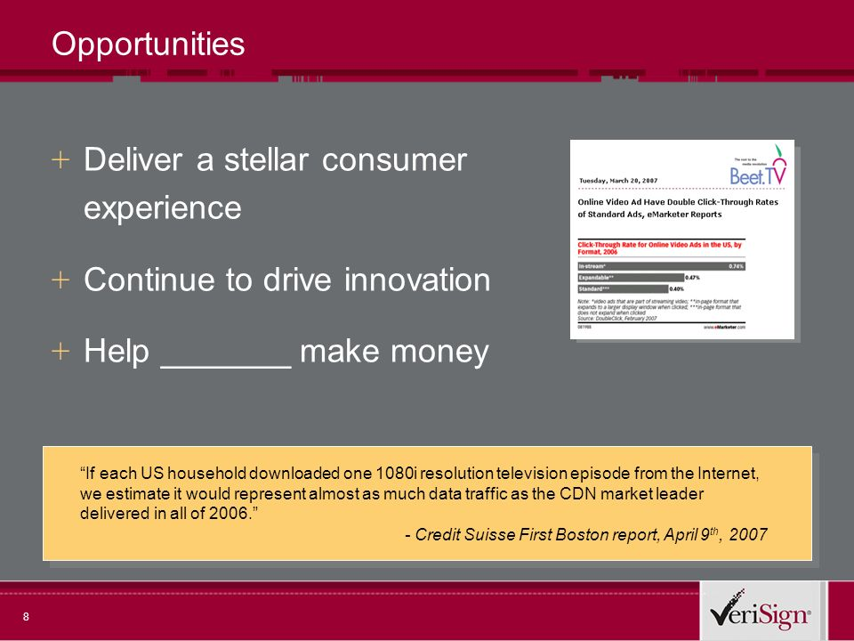 8 Opportunities + Deliver a stellar consumer experience + Continue to drive innovation + Help _______ make money If each US household downloaded one 1080i resolution television episode from the Internet, we estimate it would represent almost as much data traffic as the CDN market leader delivered in all of 2006.