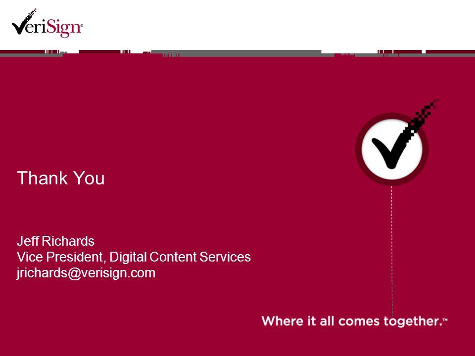 Thank You Jeff Richards Vice President, Digital Content Services jrichards@verisign.com