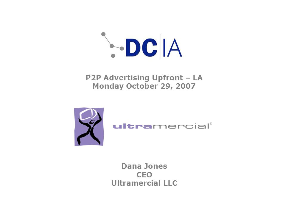 P2P Advertising Upfront – LA Monday October 29, 2007 Dana Jones CEO Ultramercial LLC