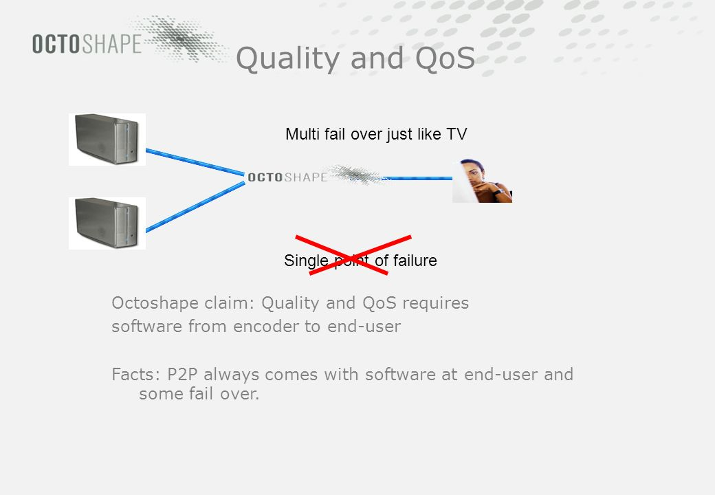 Multi fail over just like TV Single point of failure Quality and QoS Octoshape claim: Quality and QoS requires software from encoder to end-user Facts: P2P always comes with software at end-user and some fail over.