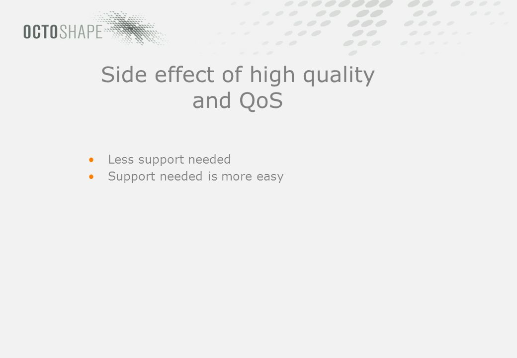 Side effect of high quality and QoS Less support needed Support needed is more easy