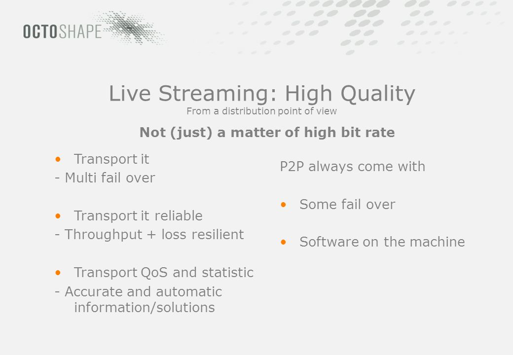 Live Streaming: High Quality From a distribution point of view Transport it - Multi fail over Transport it reliable - Throughput + loss resilient Transport QoS and statistic - Accurate and automatic information/solutions P2P always come with Some fail over Software on the machine Not (just) a matter of high bit rate