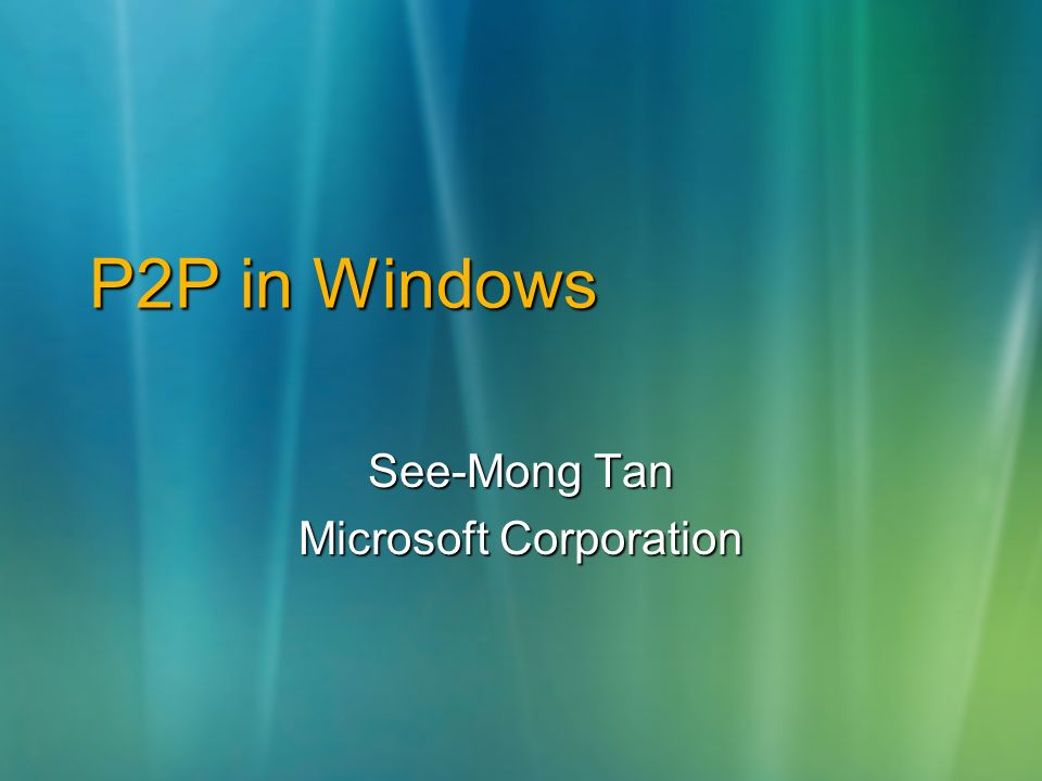 P2P in Windows See-Mong Tan Microsoft Corporation