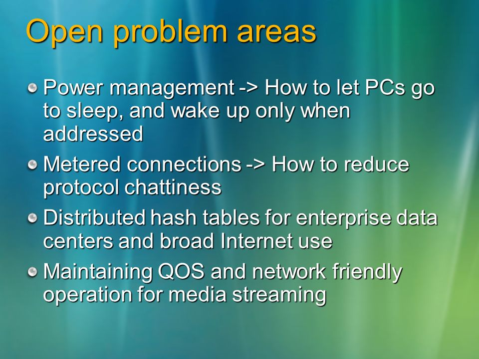 Open problem areas Power management -> How to let PCs go to sleep, and wake up only when addressed Metered connections -> How to reduce protocol chattiness Distributed hash tables for enterprise data centers and broad Internet use Maintaining QOS and network friendly operation for media streaming