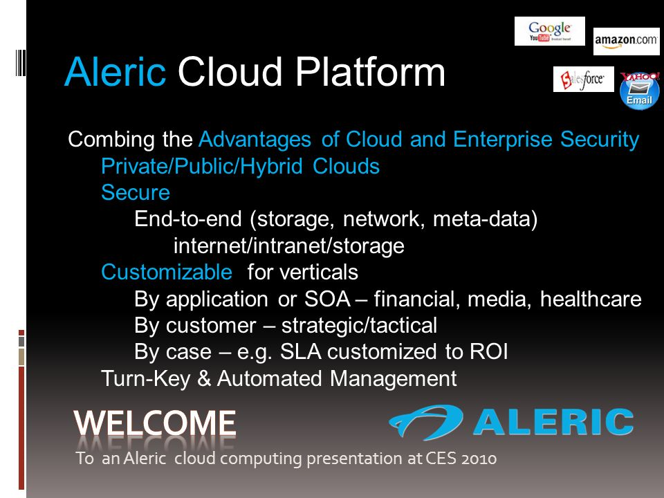 Aleric Cloud Platform Combing the Advantages of Cloud and Enterprise Security Private/Public/Hybrid Clouds Secure End-to-end (storage, network, meta-data) internet/intranet/storage Customizable for verticals By application or SOA – financial, media, healthcare By customer – strategic/tactical By case – e.g.