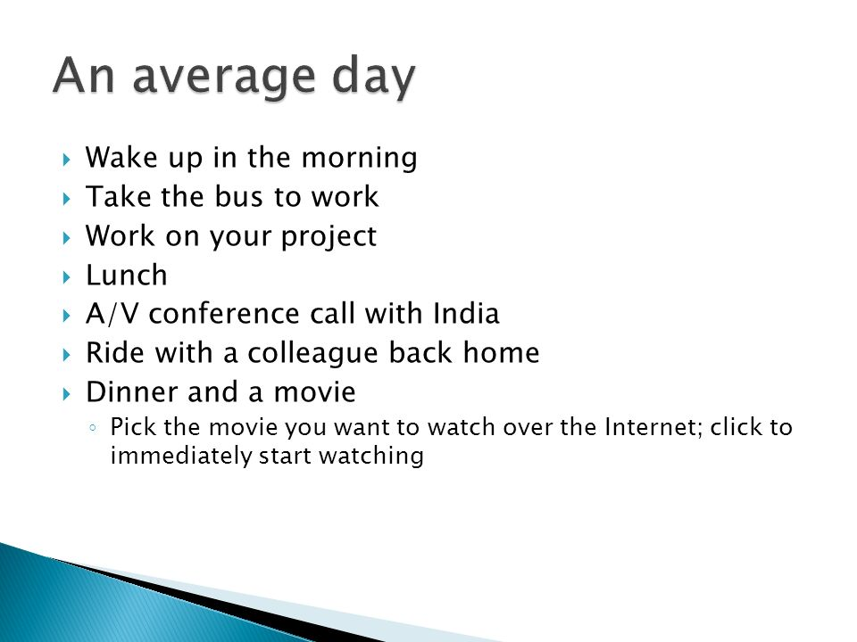 Wake up in the morning Take the bus to work Work on your project Lunch A/V conference call with India Ride with a colleague back home Dinner and a movie Pick the movie you want to watch over the Internet; click to immediately start watching
