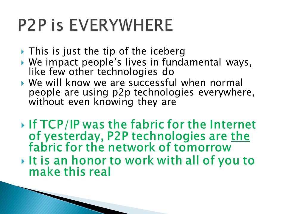This is just the tip of the iceberg We impact peoples lives in fundamental ways, like few other technologies do We will know we are successful when normal people are using p2p technologies everywhere, without even knowing they are If TCP/IP was the fabric for the Internet of yesterday, P2P technologies are the fabric for the network of tomorrow It is an honor to work with all of you to make this real