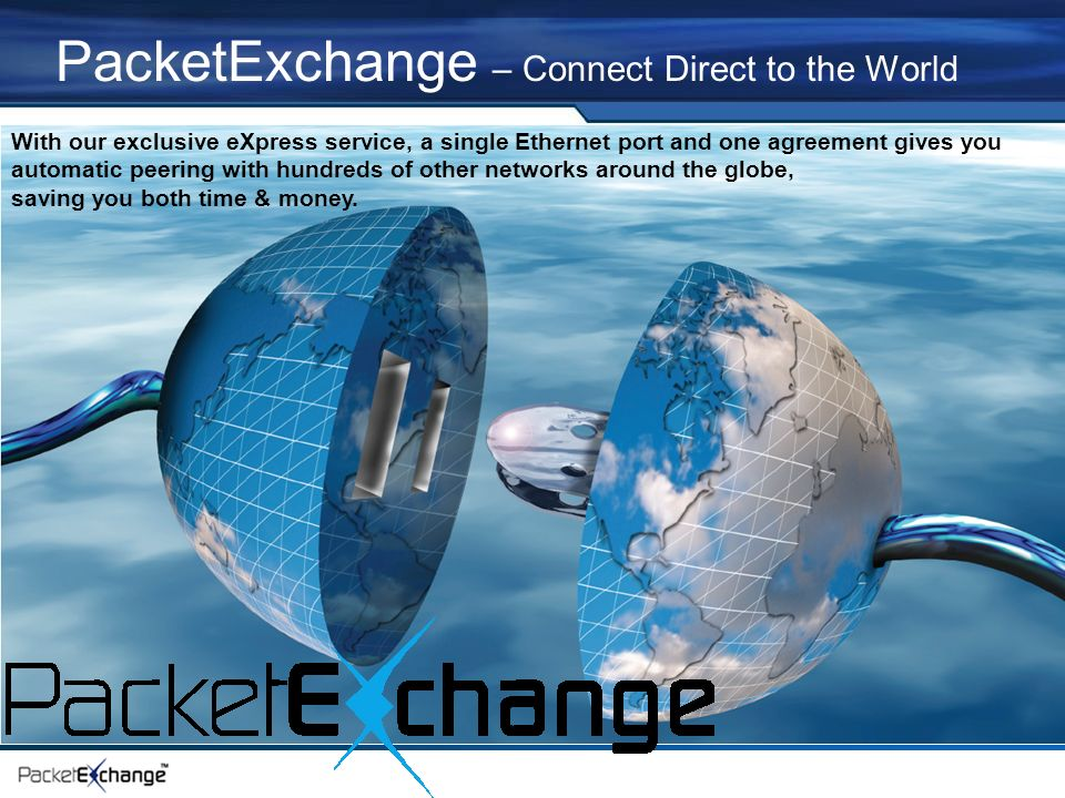 PacketExchange – Connect Direct to the World With our exclusive eXpress service, a single Ethernet port and one agreement gives you automatic peering with hundreds of other networks around the globe, saving you both time & money.