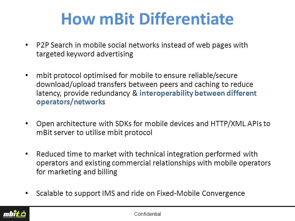 Confidential How mBit Differentiate P2P Search in mobile social networks instead of web pages with targeted keyword advertising mbit protocol optimised for mobile to ensure reliable/secure download/upload transfers between peers and caching to reduce latency, provide redundancy & interoperability between different operators/networks Open architecture with SDKs for mobile devices and HTTP/XML APIs to mBit server to utilise mbit protocol Reduced time to market with technical integration performed with operators and existing commercial relationships with mobile operators for marketing and billing Scalable to support IMS and ride on Fixed-Mobile Convergence