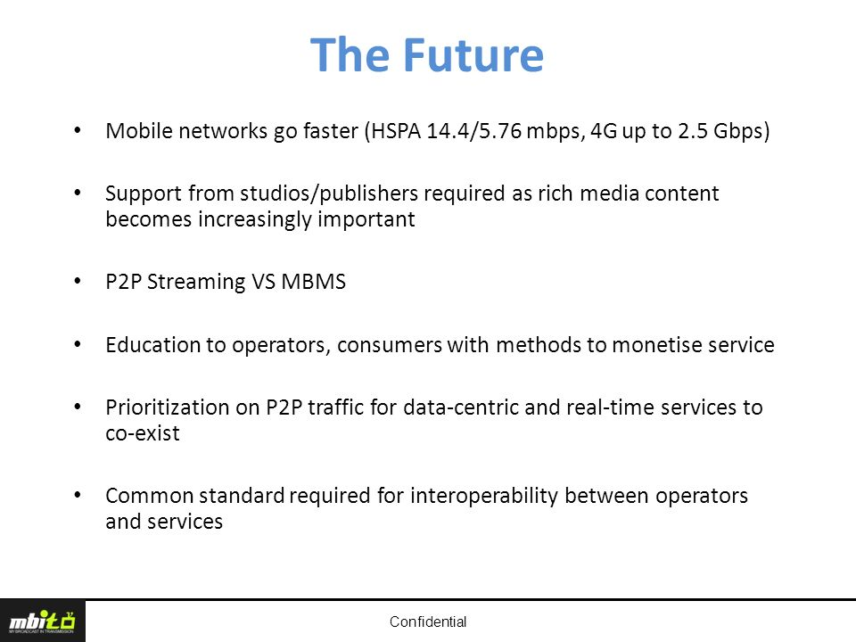 Confidential The Future Mobile networks go faster (HSPA 14.4/5.76 mbps, 4G up to 2.5 Gbps) Support from studios/publishers required as rich media content becomes increasingly important P2P Streaming VS MBMS Education to operators, consumers with methods to monetise service Prioritization on P2P traffic for data-centric and real-time services to co-exist Common standard required for interoperability between operators and services