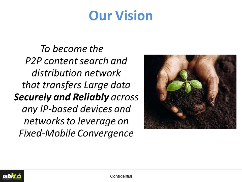 Our Vision Confidential To become the P2P content search and distribution network that transfers Large data Securely and Reliably across any IP-based devices and networks to leverage on Fixed-Mobile Convergence
