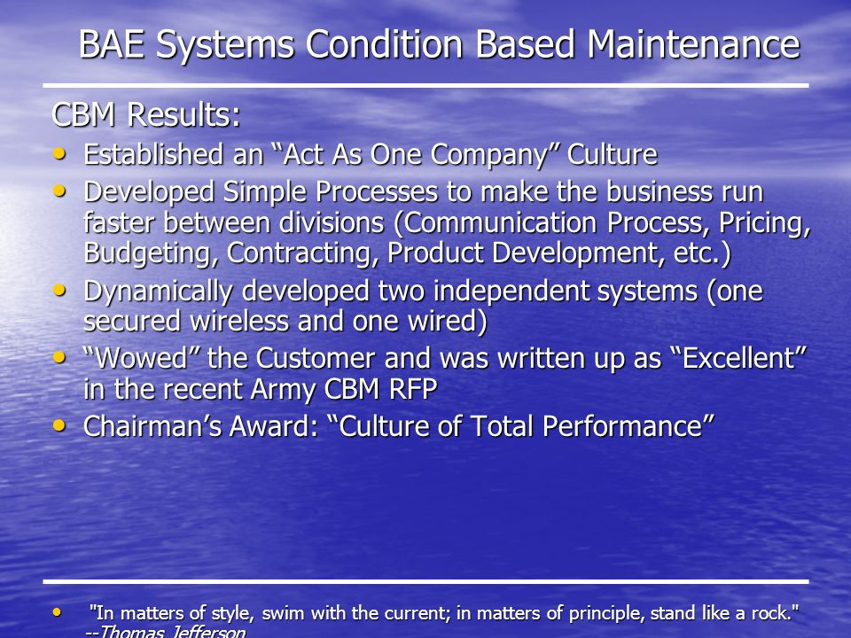 BAE Systems Condition Based Maintenance CBM Results: Established an Act As One Company Culture Established an Act As One Company Culture Developed Simple Processes to make the business run faster between divisions (Communication Process, Pricing, Budgeting, Contracting, Product Development, etc.) Developed Simple Processes to make the business run faster between divisions (Communication Process, Pricing, Budgeting, Contracting, Product Development, etc.) Dynamically developed two independent systems (one secured wireless and one wired) Dynamically developed two independent systems (one secured wireless and one wired) Wowed the Customer and was written up as Excellent in the recent Army CBM RFP Wowed the Customer and was written up as Excellent in the recent Army CBM RFP Chairmans Award: Culture of Total Performance Chairmans Award: Culture of Total Performance In matters of style, swim with the current; in matters of principle, stand like a rock. --Thomas Jefferson In matters of style, swim with the current; in matters of principle, stand like a rock. --Thomas Jefferson