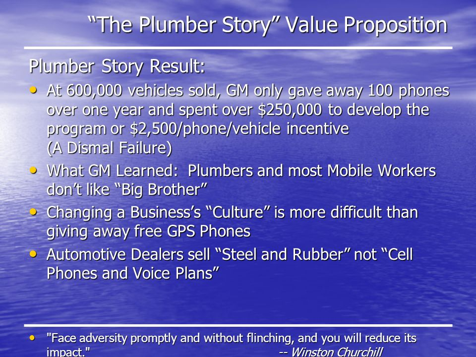 The Plumber Story Value Proposition Plumber Story Result: At 600,000 vehicles sold, GM only gave away 100 phones over one year and spent over $250,000 to develop the program or $2,500/phone/vehicle incentive (A Dismal Failure) At 600,000 vehicles sold, GM only gave away 100 phones over one year and spent over $250,000 to develop the program or $2,500/phone/vehicle incentive (A Dismal Failure) What GM Learned: Plumbers and most Mobile Workers dont like Big Brother What GM Learned: Plumbers and most Mobile Workers dont like Big Brother Changing a Businesss Culture is more difficult than giving away free GPS Phones Changing a Businesss Culture is more difficult than giving away free GPS Phones Automotive Dealers sell Steel and Rubber not Cell Phones and Voice Plans Automotive Dealers sell Steel and Rubber not Cell Phones and Voice Plans Face adversity promptly and without flinching, and you will reduce its impact. -- Winston Churchill Face adversity promptly and without flinching, and you will reduce its impact. -- Winston Churchill