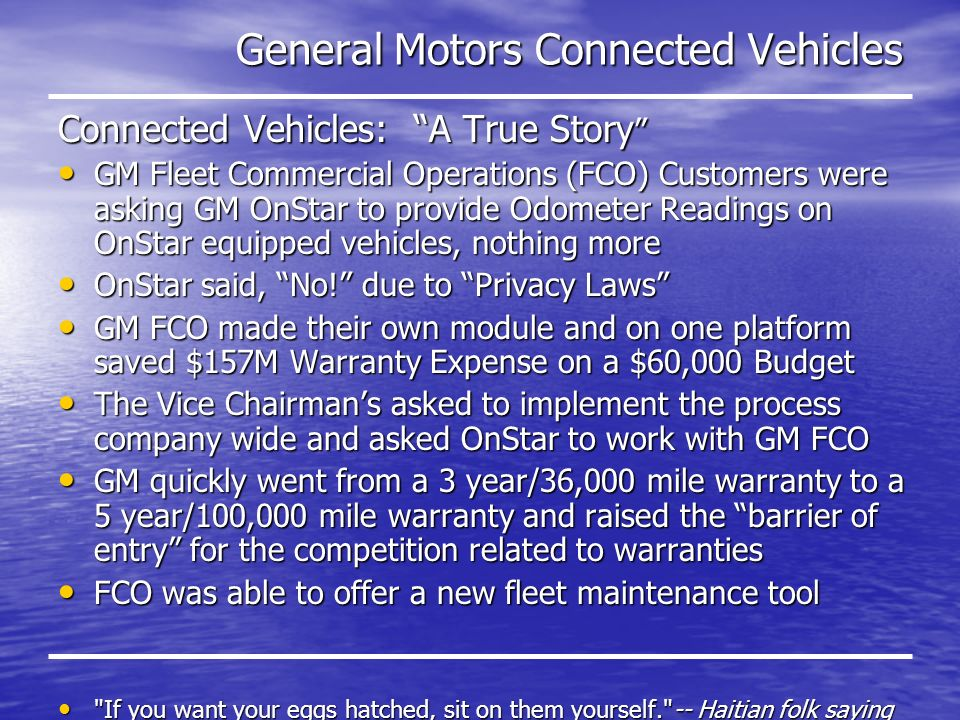 General Motors Connected Vehicles Connected Vehicles: A True Story Connected Vehicles: A True Story GM Fleet Commercial Operations (FCO) Customers were asking GM OnStar to provide Odometer Readings on OnStar equipped vehicles, nothing more GM Fleet Commercial Operations (FCO) Customers were asking GM OnStar to provide Odometer Readings on OnStar equipped vehicles, nothing more OnStar said, No.