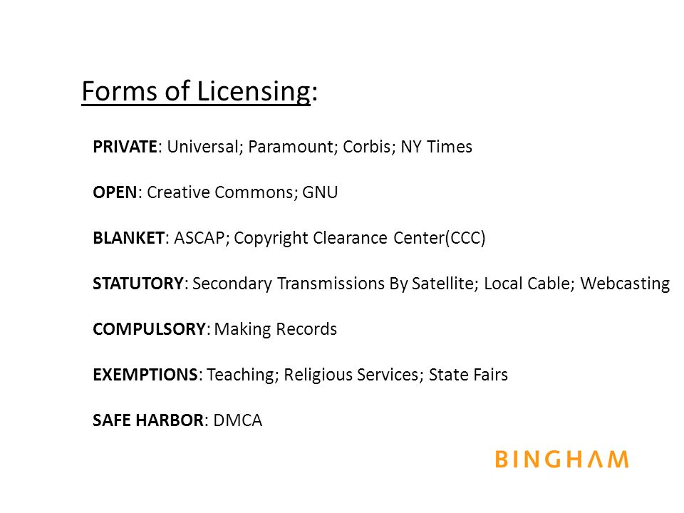 PRIVATE: Universal; Paramount; Corbis; NY Times OPEN: Creative Commons; GNU BLANKET: ASCAP; Copyright Clearance Center(CCC) STATUTORY: Secondary Transmissions By Satellite; Local Cable; Webcasting COMPULSORY: Making Records EXEMPTIONS: Teaching; Religious Services; State Fairs SAFE HARBOR: DMCA Forms of Licensing: