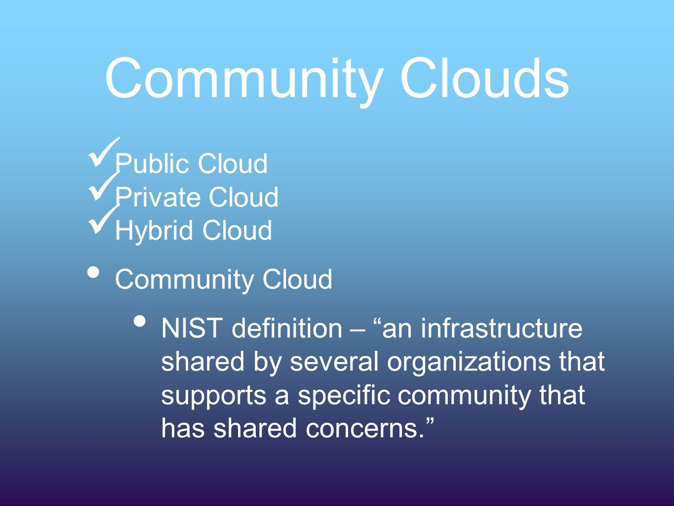 Community Clouds Public Cloud Private Cloud Hybrid Cloud Community Cloud NIST definition – an infrastructure shared by several organizations that supports a specific community that has shared concerns.