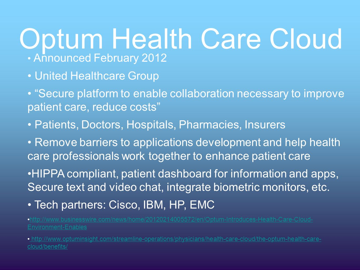 Optum Health Care Cloud Announced February 2012 United Healthcare Group Secure platform to enable collaboration necessary to improve patient care, reduce costs Patients, Doctors, Hospitals, Pharmacies, Insurers Remove barriers to applications development and help health care professionals work together to enhance patient care HIPPA compliant, patient dashboard for information and apps, Secure text and video chat, integrate biometric monitors, etc.
