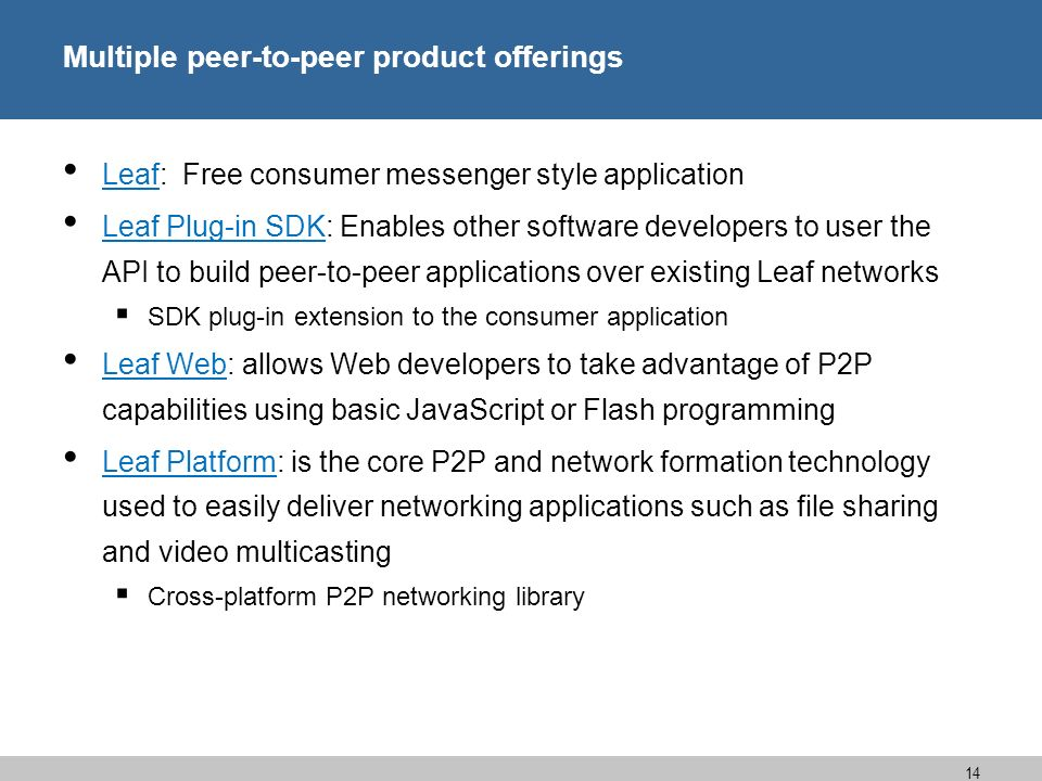 14 Multiple peer-to-peer product offerings Leaf: Free consumer messenger style application Leaf Plug-in SDK: Enables other software developers to user the API to build peer-to-peer applications over existing Leaf networks SDK plug-in extension to the consumer application Leaf Web: allows Web developers to take advantage of P2P capabilities using basic JavaScript or Flash programming Leaf Platform: is the core P2P and network formation technology used to easily deliver networking applications such as file sharing and video multicasting Cross-platform P2P networking library