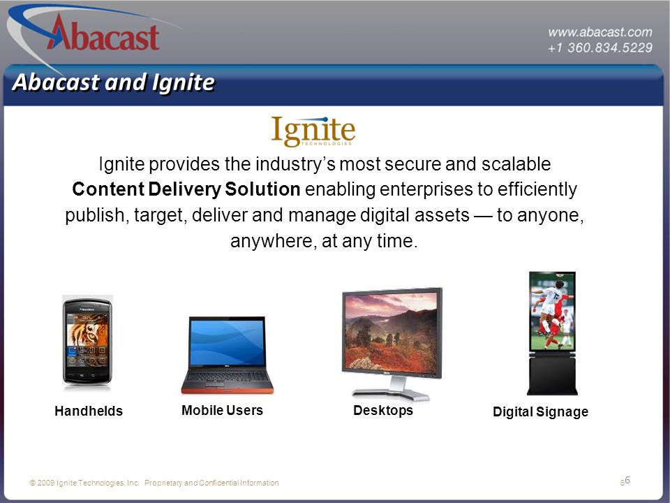 6 © 2009 Ignite Technologies, Inc. Proprietary and Confidential Information 6 Abacast and Ignite Ignite provides the industrys most secure and scalabl