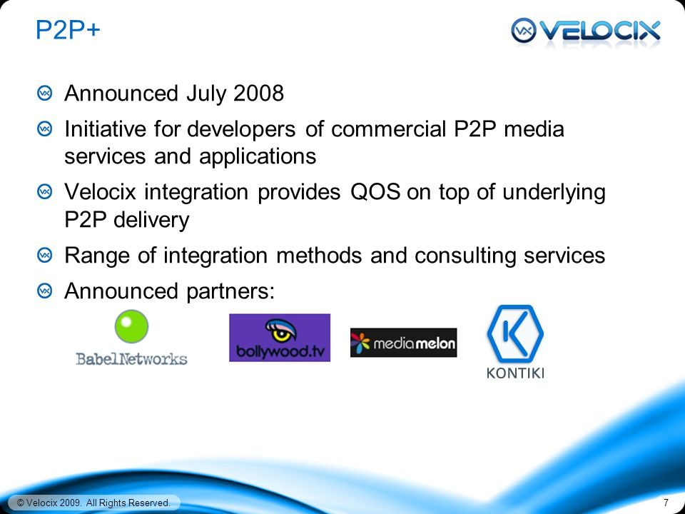 © Velocix 2009. All Rights Reserved.7 P2P+ Announced July 2008 Initiative for developers of commercial P2P media services and applications Velocix int