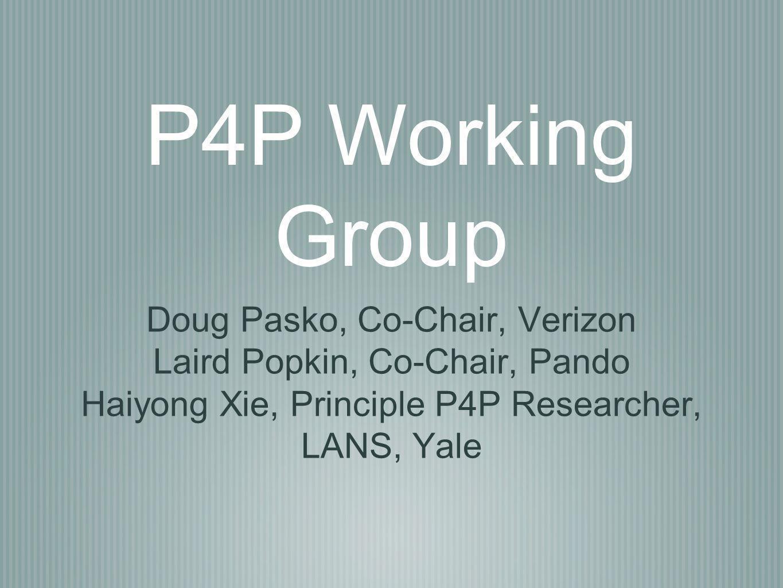 P4P Working Group Doug Pasko, Co-Chair, Verizon Laird Popkin, Co-Chair, Pando Haiyong Xie, Principle P4P Researcher, LANS, Yale