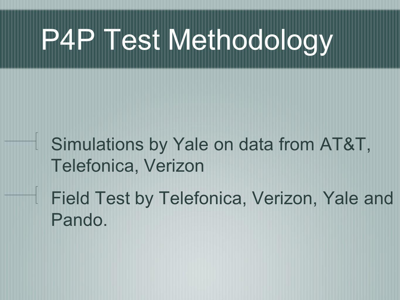 P4P Test Methodology Simulations by Yale on data from AT&T, Telefonica, Verizon Field Test by Telefonica, Verizon, Yale and Pando.