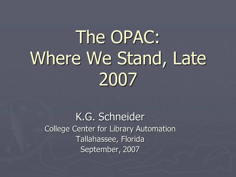 The OPAC: Where We Stand, Late 2007 K.G. Schneider College Center for Library Automation Tallahassee, Florida September, 2007